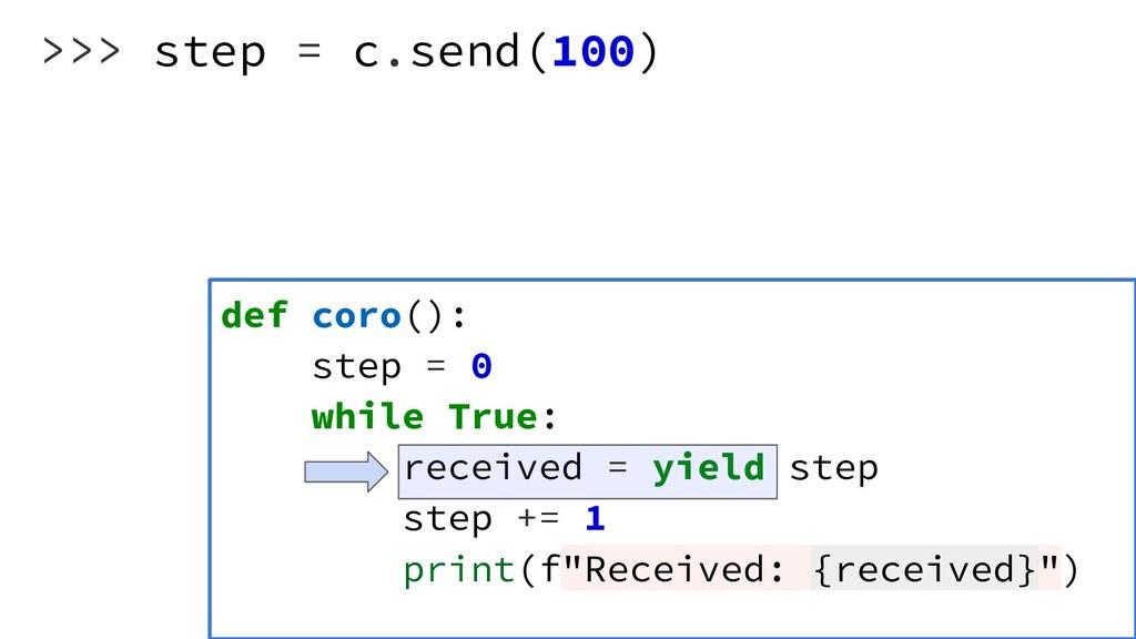 >>> step = c.send(100) def coro(): step = 0 whi...