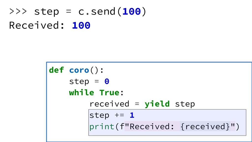 >>> step = c.send(100) Received: 100 def coro()...