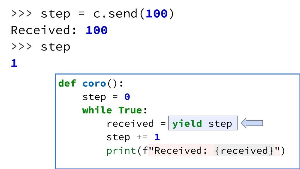 >>> step = c.send(100) Received: 100 >>> step 1...