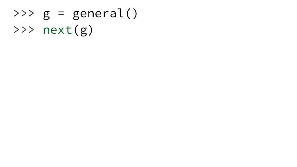 >>> g = general() >>> next(g)