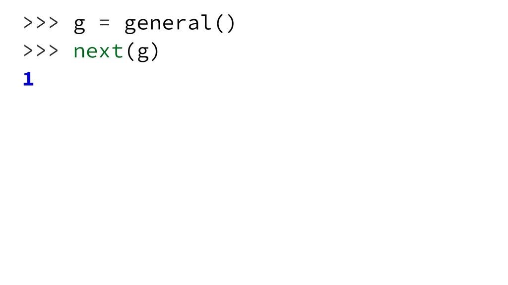 >>> g = general() >>> next(g) 1