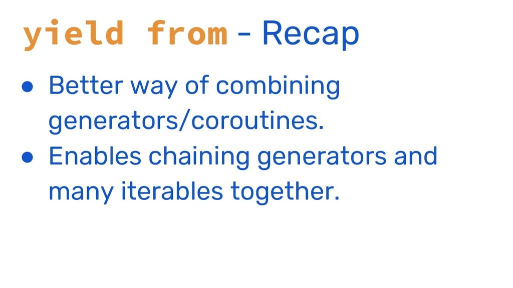 yield from - Recap ● Better way of combining ge...