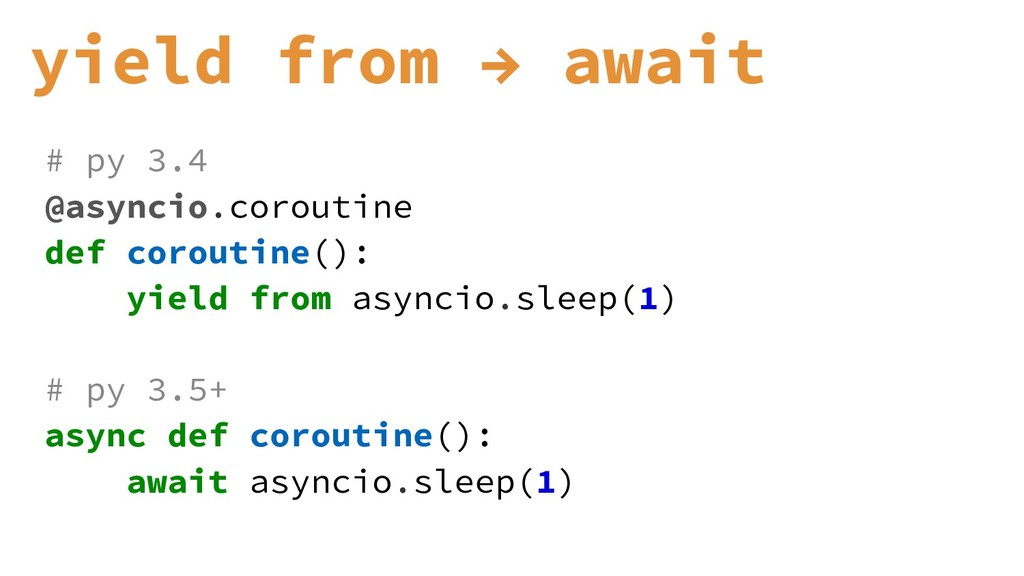 yield from → await # py 3.4 @asyncio.coroutine ...