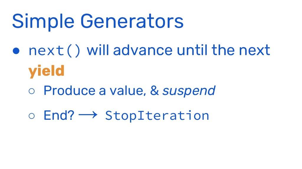 Simple Generators ● next() will advance until t...