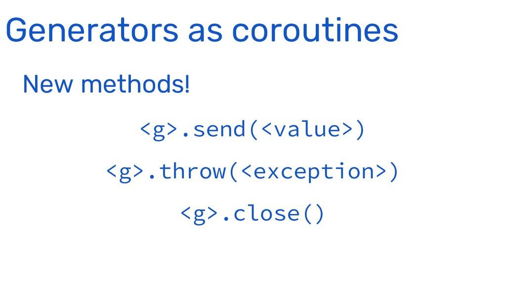 Generators as coroutines New methods! <g>.send(...