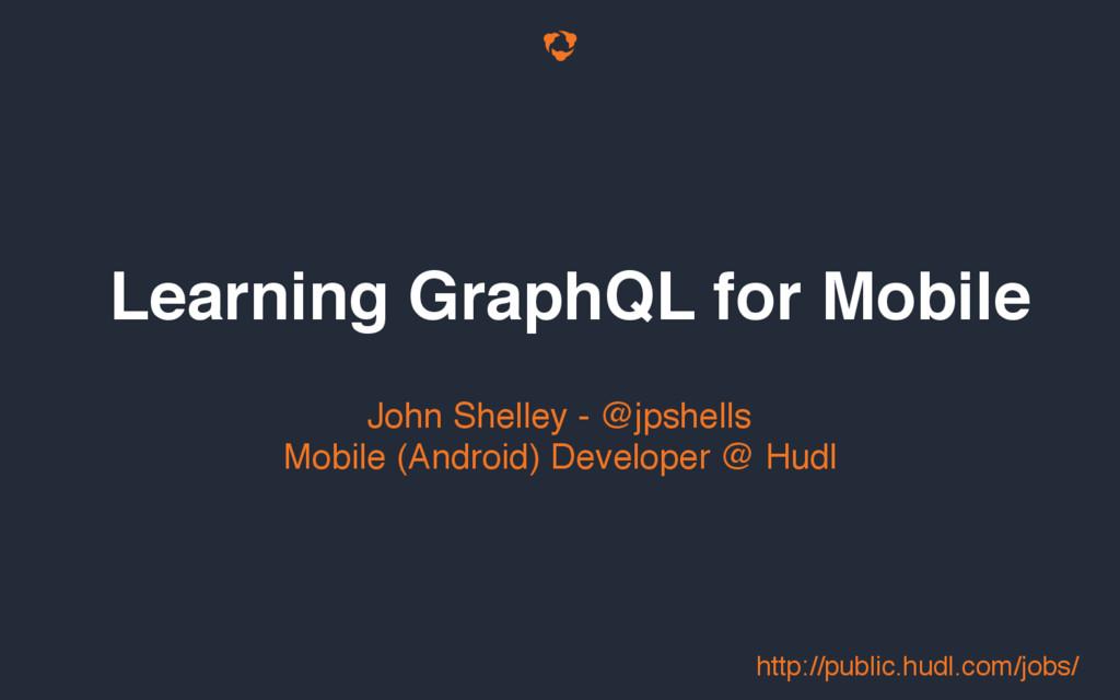 Learning GraphQL for Mobile John Shelley - @jps...