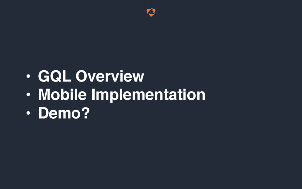 • GQL Overview • Mobile Implementation • Demo?