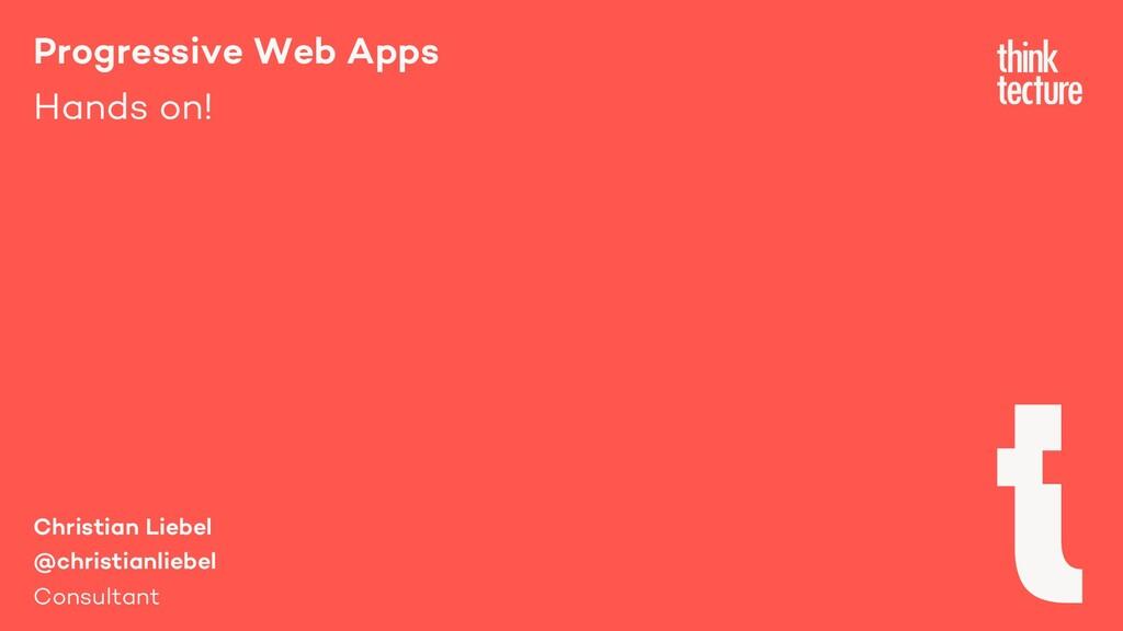 Progressive Web Apps Hands on! Christian Liebel...