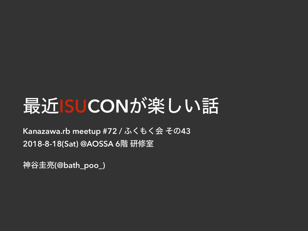 ࠷ۙISUCONָ͕͍͠ Kanazawa.rb meetup #72 / ;͘͘ձ ͦͷ...