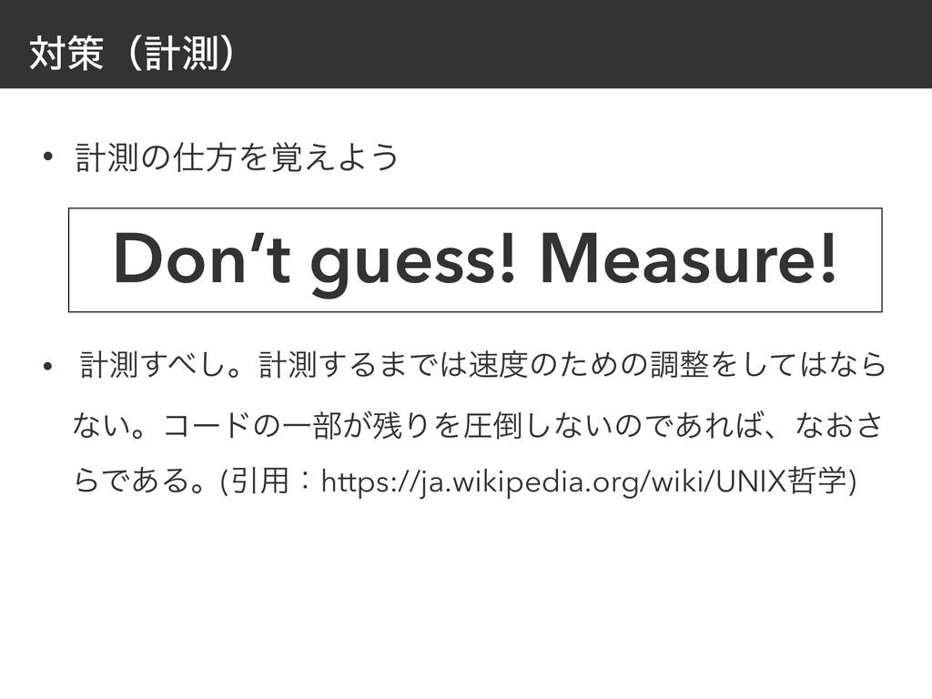 ରࡦʢܭଌʣ • ܭଌͷํΛ֮͑Α͏ Don't guess! Measure! • ܭଌ͢...