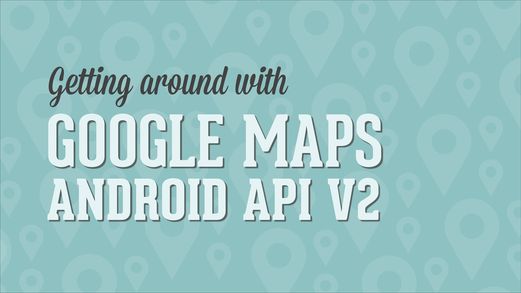 GOOGLE MAPS ANDROID API V2 Getting around with