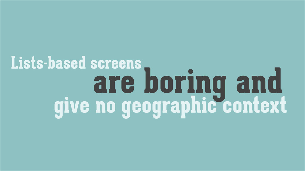 Lists-based screens are boring and give no geog...