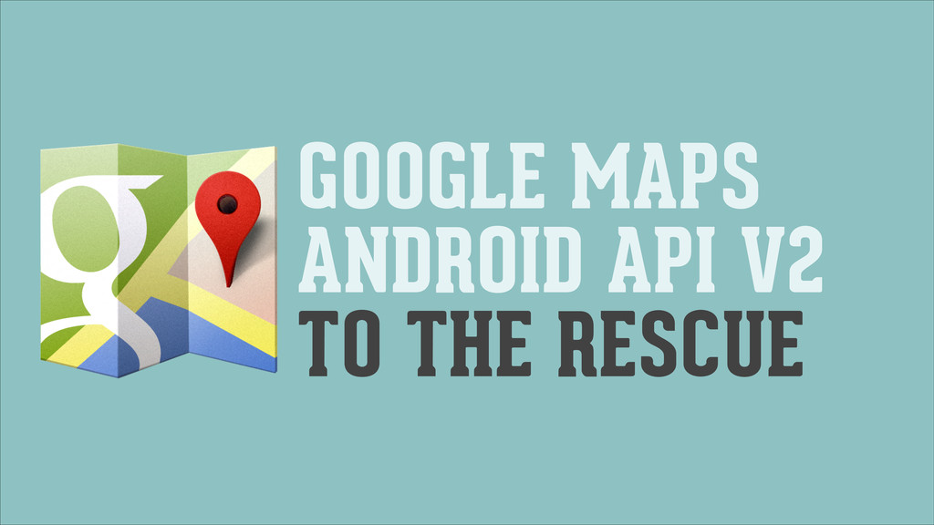 GOOGLE MAPS ANDROID API V2 TO THE RESCUE
