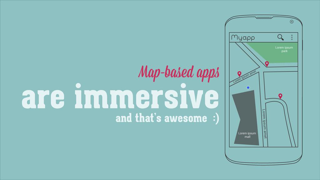 Map-based apps are immersive Myapp Lorem ipsum ...