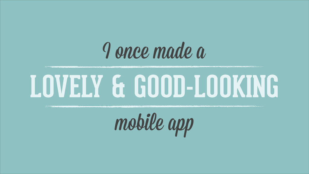 I once made a LOVELY & GOOD-LOOKING mobile app