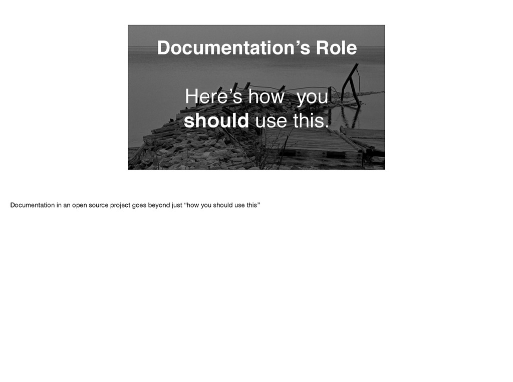 Documentation's Role Here's how you should use ...