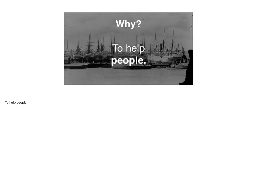Why? To help people. To help people.