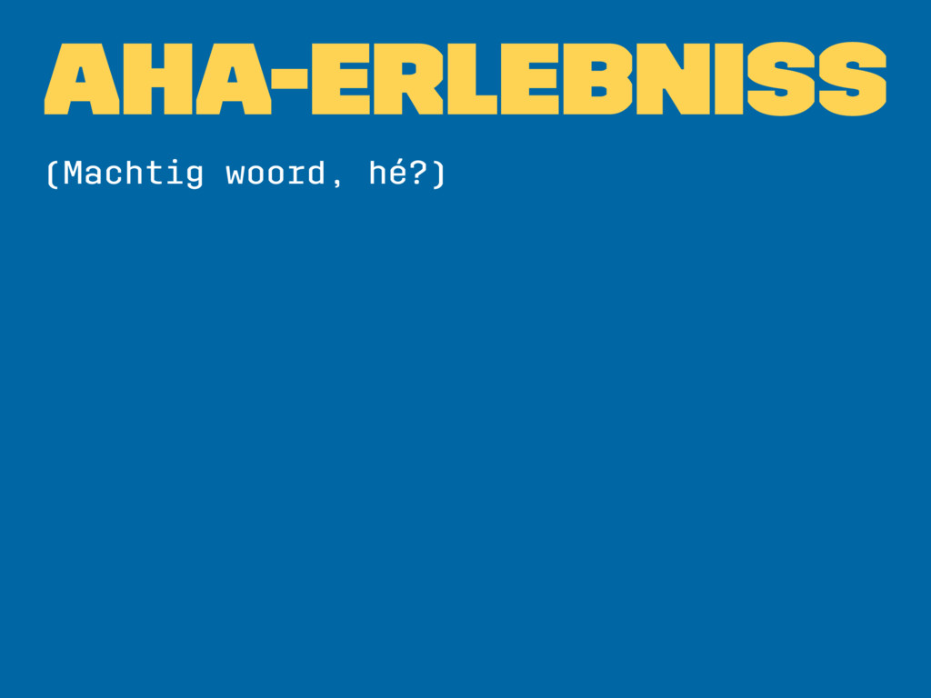 AHA-ERLEBNISS (Machtig woord, hé?)