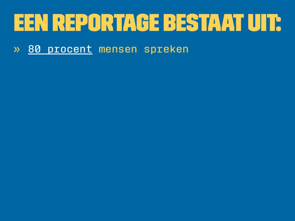 Een reportage bestaat uit: » 80 procent mensen ...