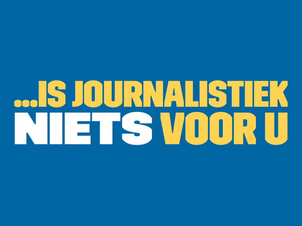 ...is journalistiek niets voor u