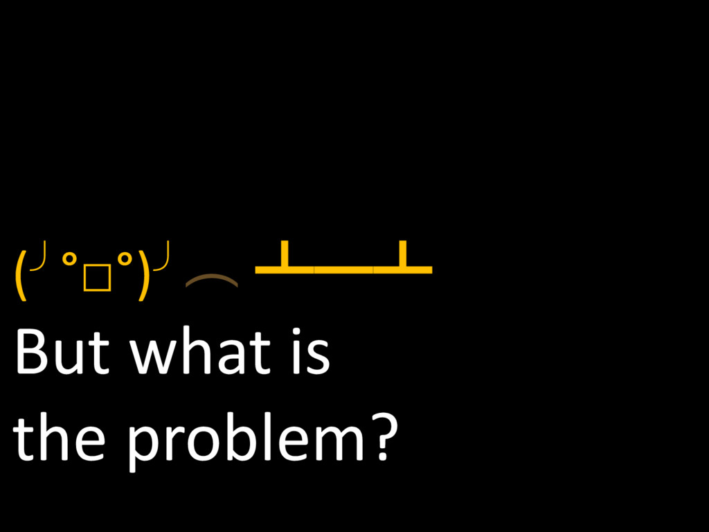 (╯°□°)╯︵ ┻━┻ But what is the problem?