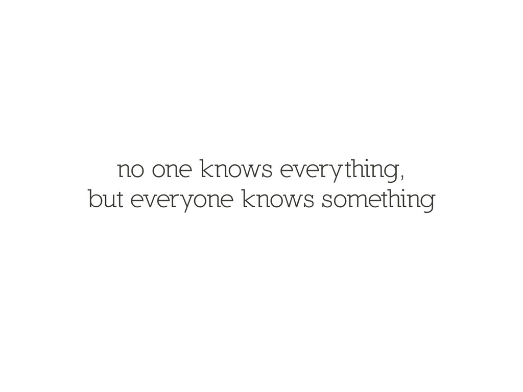 no one knows everything, but everyone knows som...