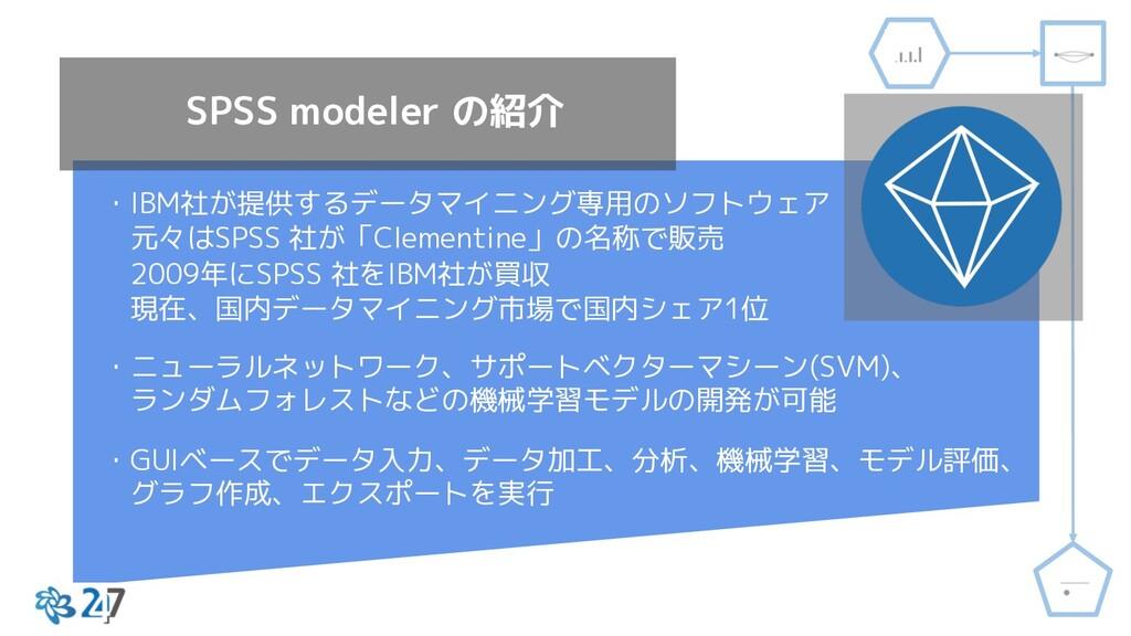 SPSS modeler の紹介 ・IBM社が提供するデータマイニング専用のソフトウェア 元々...