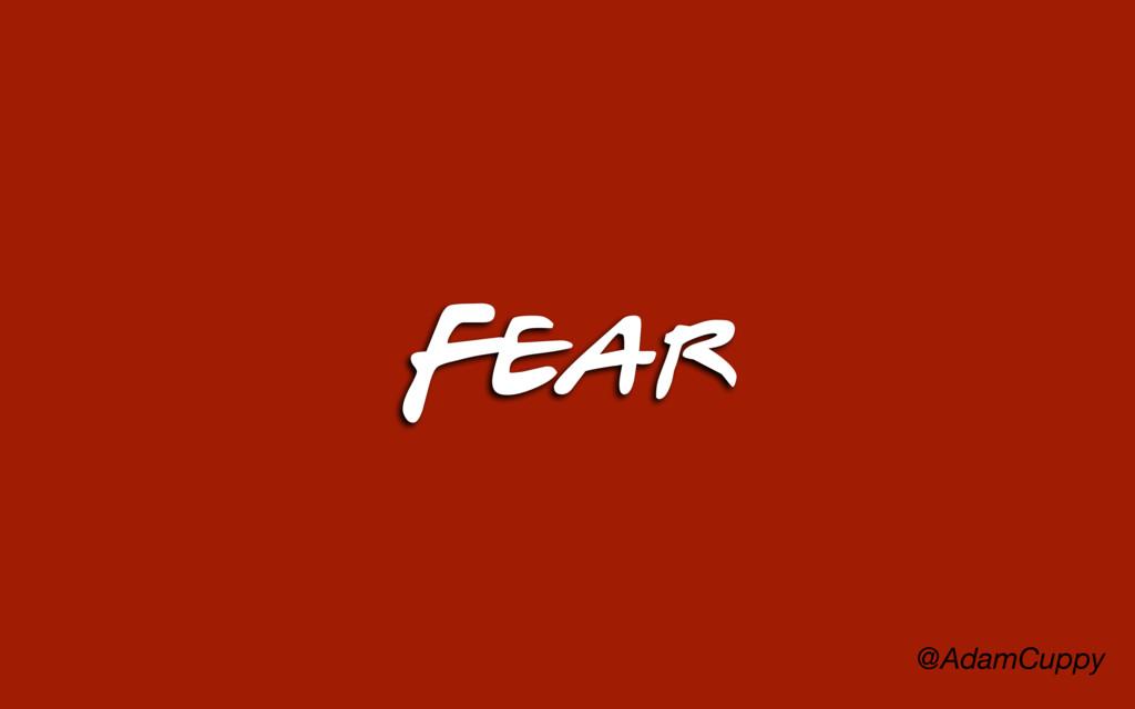 @AdamCuppy Fear