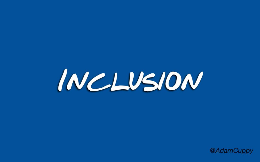 @AdamCuppy Inclusion