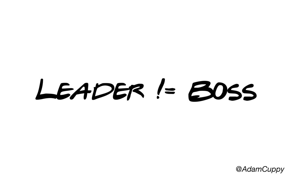 @AdamCuppy Leader != Boss