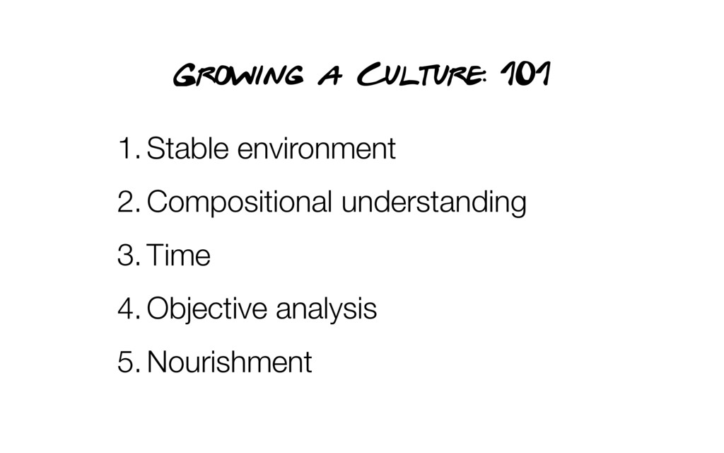 Growing a Culture: 101 1.Stable environment 2.C...