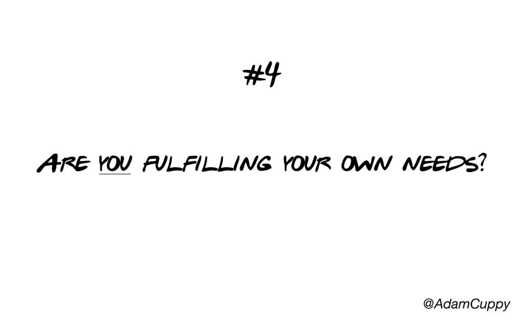 @AdamCuppy Are you fulfilling your own needs? #4