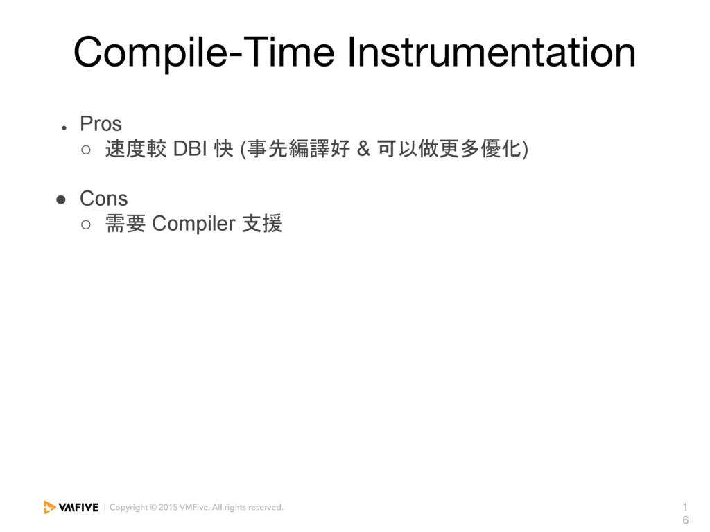 1 6 Compile-Time Instrumentation ● Pros ○ 速度較 D...