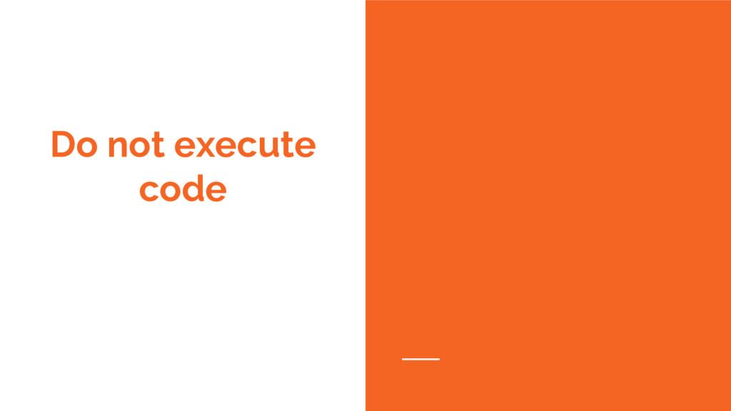 Do not execute code