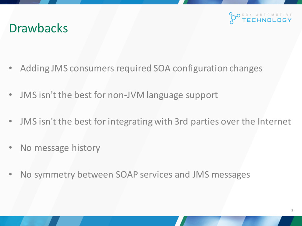 5 Drawbacks • Adding JMS consumers required SOA...