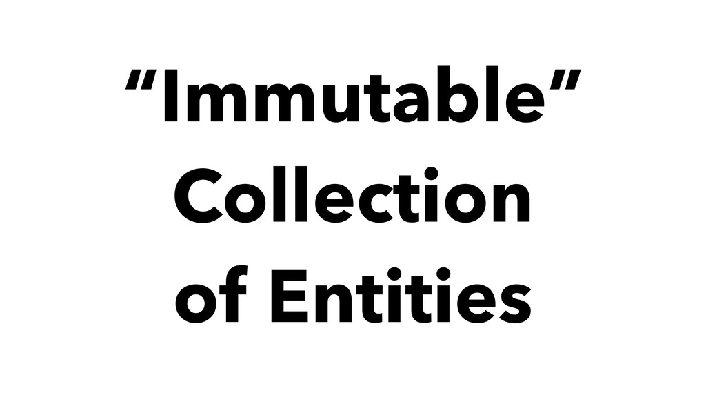 """""""Immutable"""" Collection of Entities"""