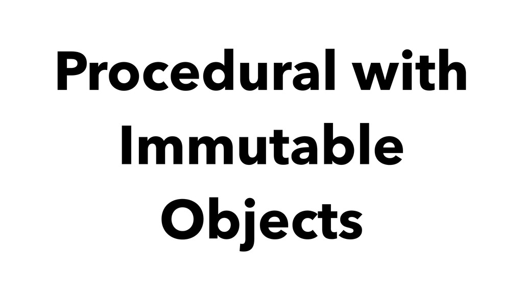Procedural with Immutable Objects