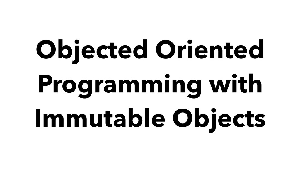 Objected Oriented Programming with Immutable Ob...