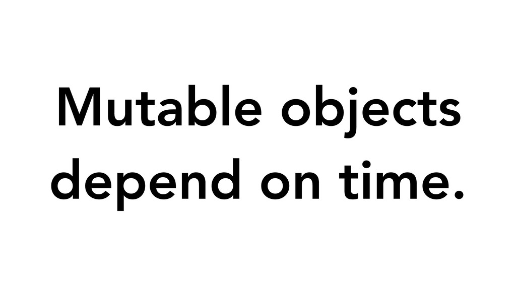 Mutable objects depend on time.