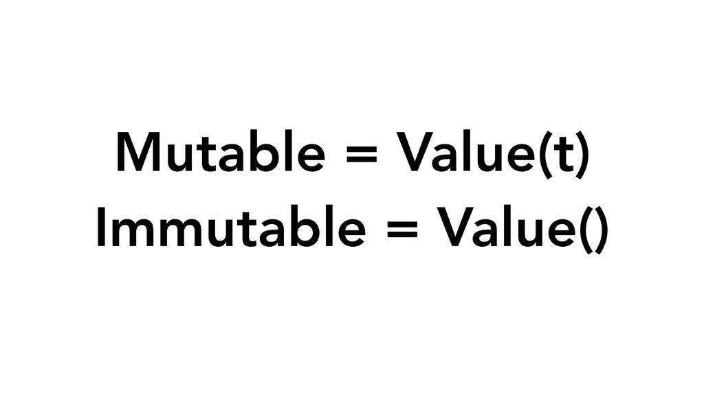 Mutable = Value(t) Immutable = Value()
