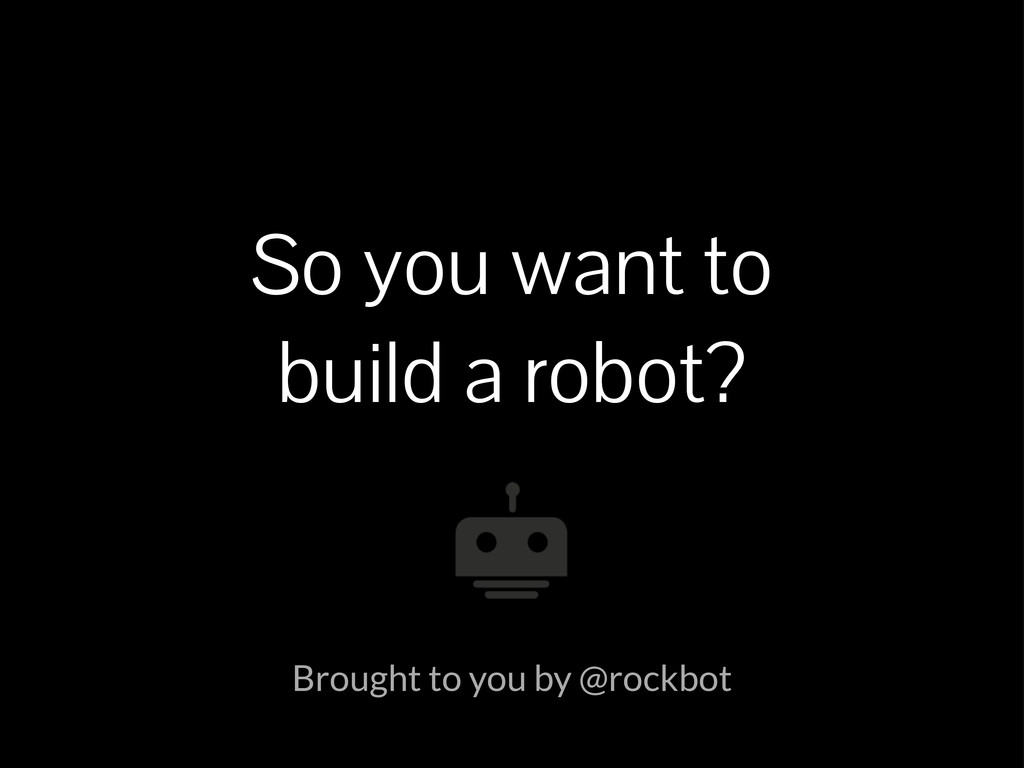 So you want to build a robot? Brought to you by...