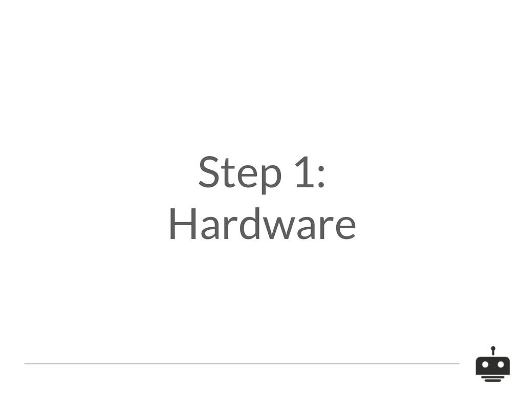 Step 1: Hardware