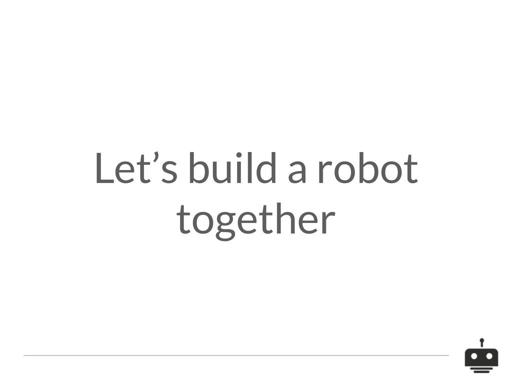 Let's build a robot together