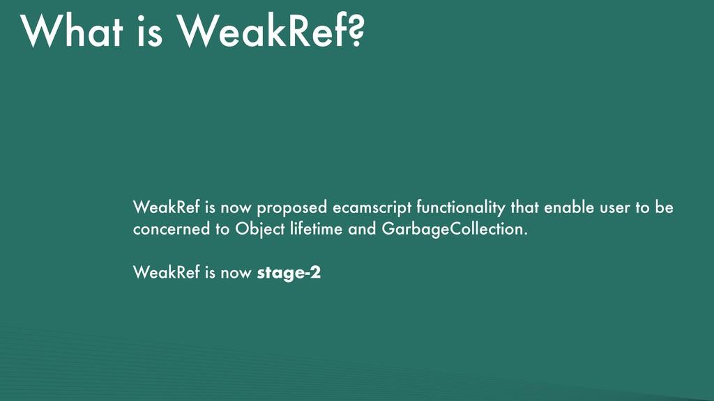What is WeakRef? WeakRef is now proposed ecamsc...