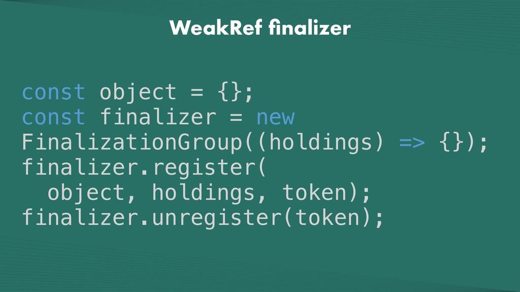 WeakRef finalizer const object = {}; const final...