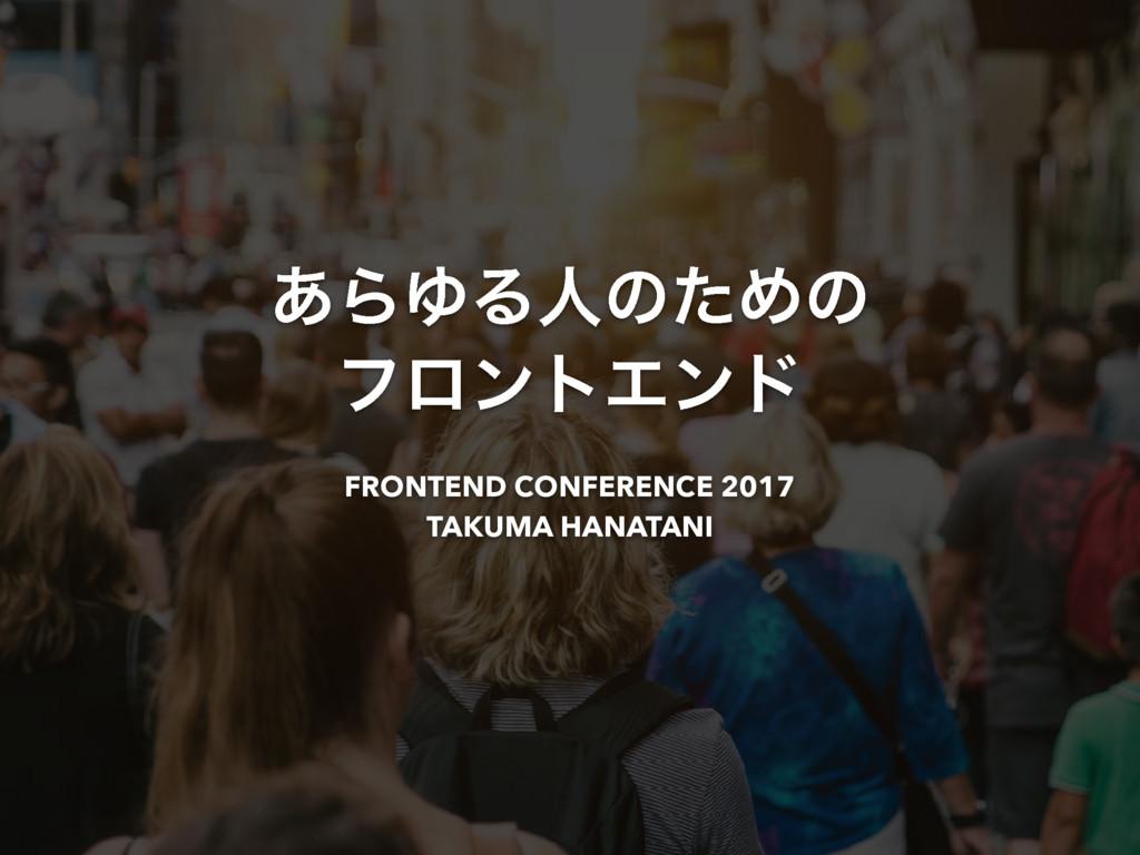 ͋ΒΏΔਓͷͨΊͷ ϑϩϯτΤϯυ FRONTEND CONFERENCE 2017 TAKU...
