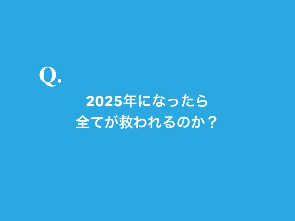 2025ʹͳͬͨΒ શ͕ͯٹΘΕΔͷ͔ʁ Q.