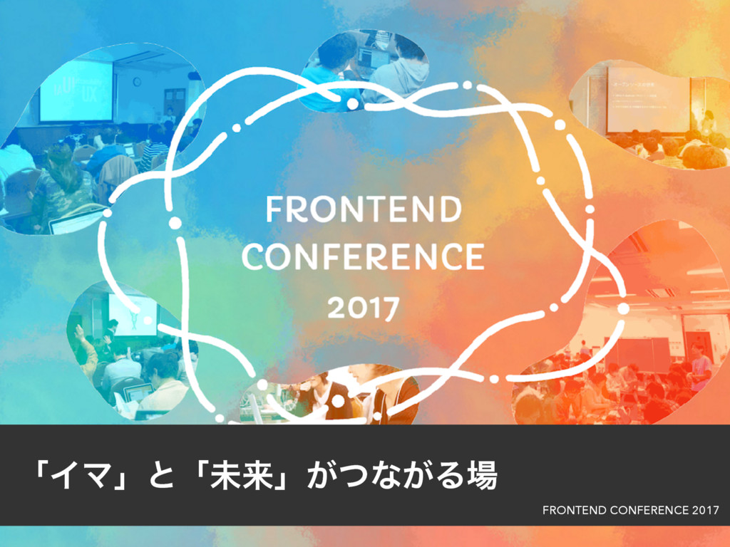 ʮΠϚʯͱʮະདྷʯ͕ͭͳ͕Δ৔ FRONTEND CONFERENCE 2017