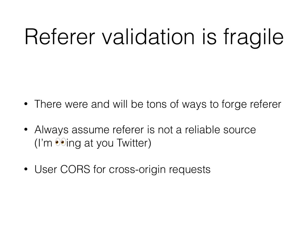 Referer validation is fragile • There were and ...