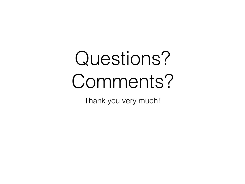 Questions? Comments? Thank you very much!